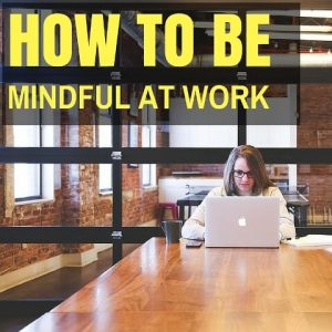 How To Be Mindful At Work Post