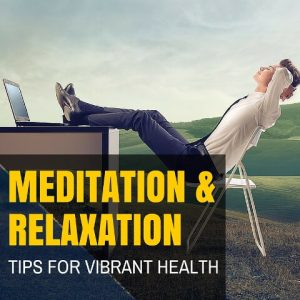 Meditation And Relaxation Tips For Vibrant Health Post