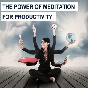 The Power Of Meditation For Productivity Post