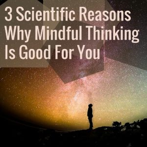 3 Scientific Reasons Why Mindful Thinking Is Good For You Post