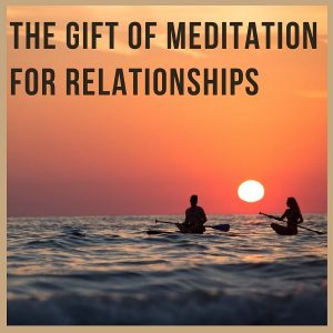 The Gift Of Meditation For Relationships