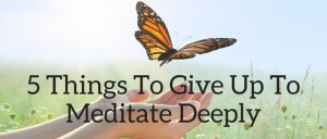 5 Things To Give Up To Meditate Deeply Featured