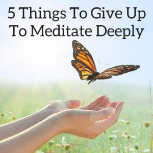 5 Things To Give Up To Meditate Deeply Post