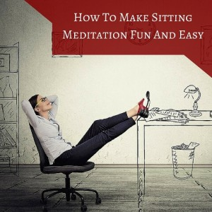 How To Make Sitting Meditation Fun And Easy Post