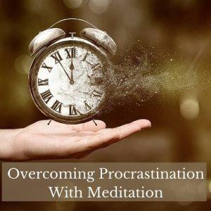 Overcoming Procrastination With Meditation