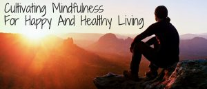 Cultivating Mindfulness For Happy And Healthy Living Featured 1