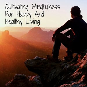 Cultivating Mindfulness For Happy And Healthy Living Post
