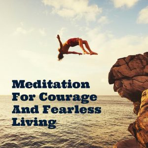 Meditation For Courage And Fearless Living Post