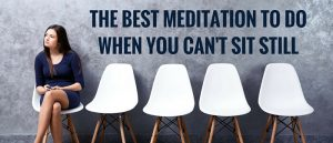 The Best Meditation To Do When You Cant Sit Still Featured