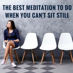 The Best Meditation To Do When You Cant Sit Still Post
