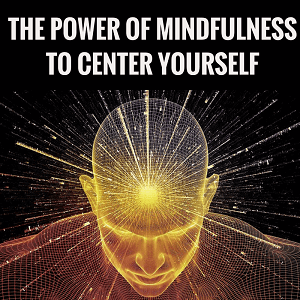 The Power Of Mindfulness To Center Yourself Post
