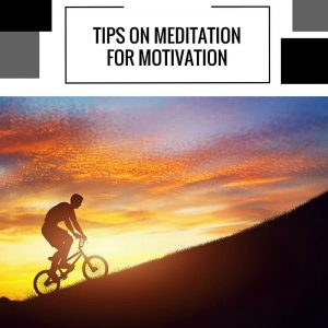 Tips On Meditation For Motivation Post