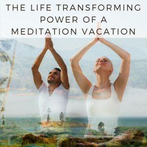 The Life Transforming Power Of A Meditation Vacation Post