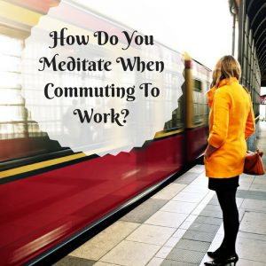 How Do You Meditate When Commuting To Work Post Image