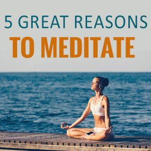 5 Great Reasons To Meditate