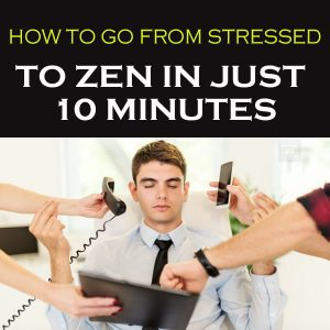 How To Go From Stressed To Zen In Just 10 Minutes