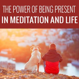 The Power Of Being Present In Meditation And Life
