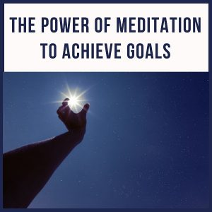 The Power Of Meditation To Achieve Goals