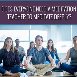 Does Everyone Need A Meditation Teacher To Meditate Deeply