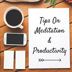 Tips On Meditation And Productivity