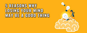 5 Reasons Why Losing Your Mind May Be A Good Thing Featured Image
