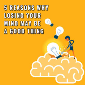 5 Reasons Why Losing Your Mind May Be A Good Thing Post Image