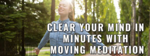 Clear Your Mind In Minutes With Moving Meditation fetured image