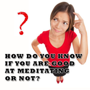 How Do You Know If You Are Good At Meditating Or Not Post Image